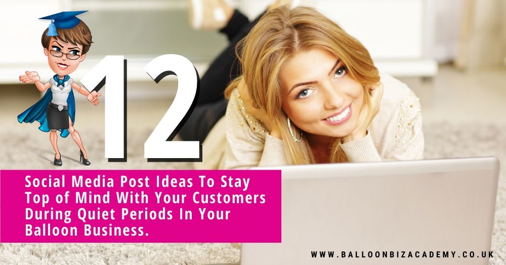12 Social Media Post Ideas To Stay Top of Mind With Your Customers During Quiet Periods In Your Balloon Business.